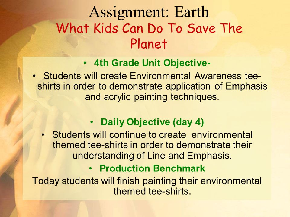 Assignment: Earth What Kids Can Do To Save The Planet 4th Grade Unit Objective- Students will create Environmental Awareness tee- shirts in order to demonstrate application of Emphasis and acrylic painting techniques.