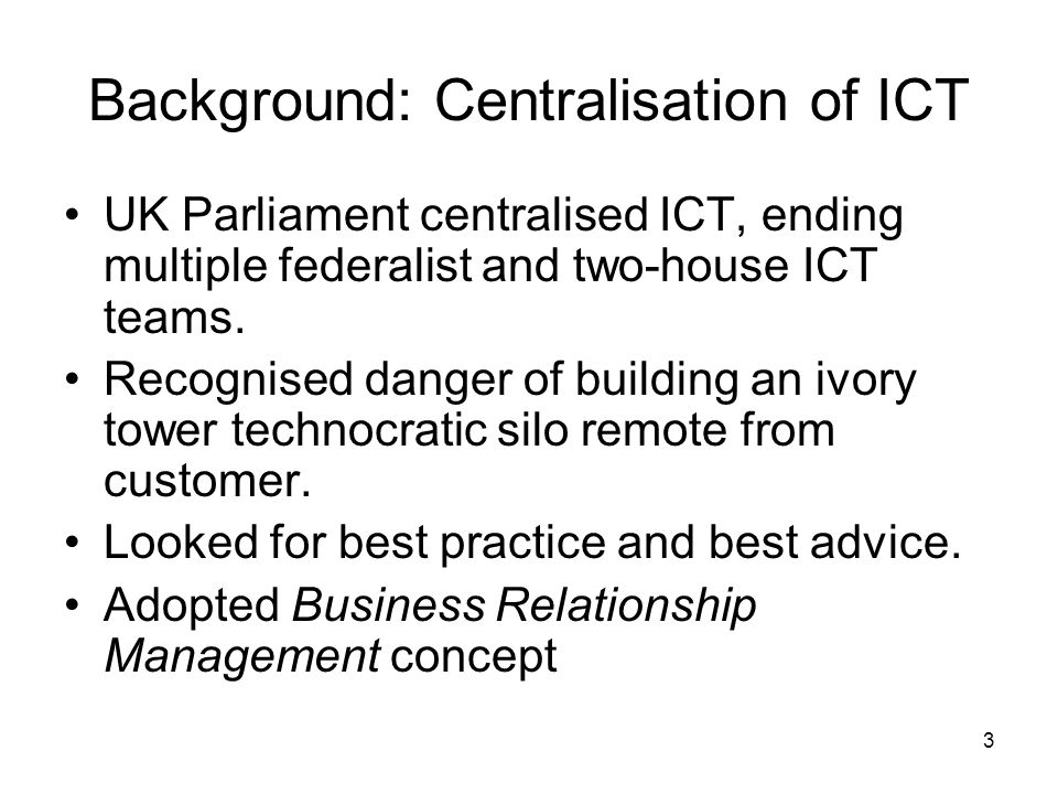 3 Background: Centralisation of ICT UK Parliament centralised ICT, ending multiple federalist and two-house ICT teams.