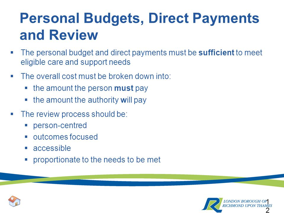 Personal Budgets, Direct Payments and Review  The personal budget and direct payments must be sufficient to meet eligible care and support needs  The overall cost must be broken down into:  the amount the person must pay  the amount the authority will pay  The review process should be:  person-centred  outcomes focused  accessible  proportionate to the needs to be met 12