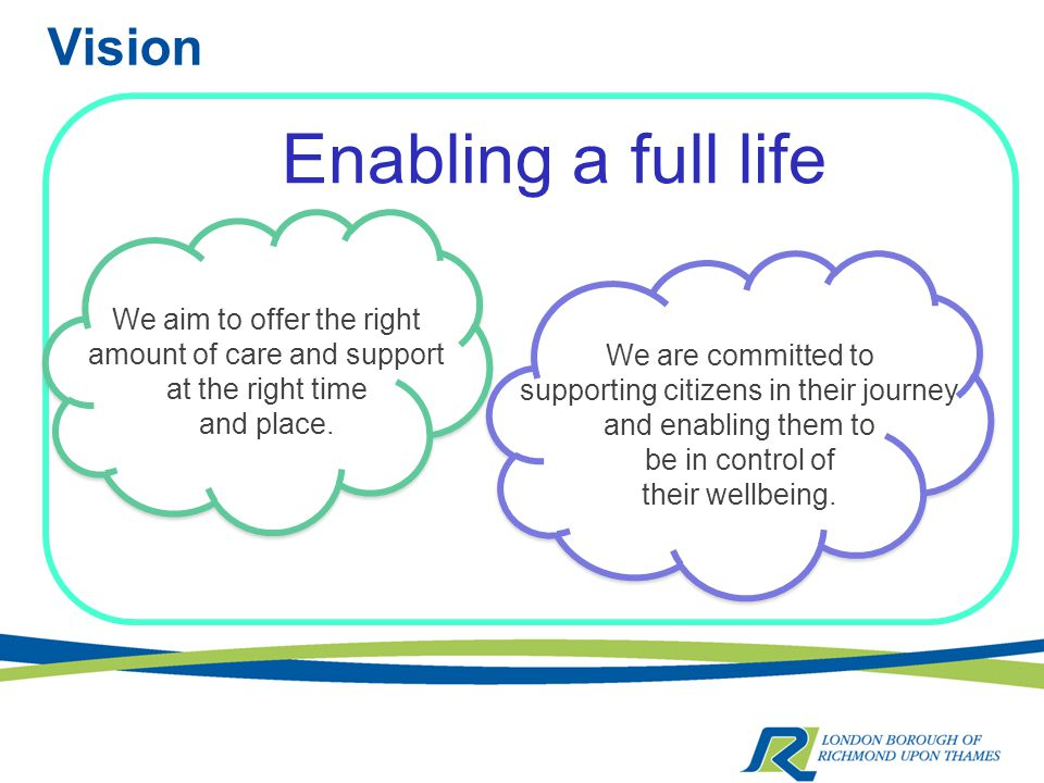 Vision Enabling a full life We aim to offer the right amount of care and support at the right time and place.