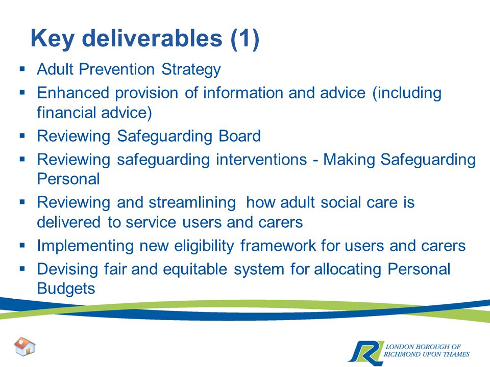 Key deliverables (1)  Adult Prevention Strategy  Enhanced provision of information and advice (including financial advice)  Reviewing Safeguarding Board  Reviewing safeguarding interventions - Making Safeguarding Personal  Reviewing and streamlining how adult social care is delivered to service users and carers  Implementing new eligibility framework for users and carers  Devising fair and equitable system for allocating Personal Budgets