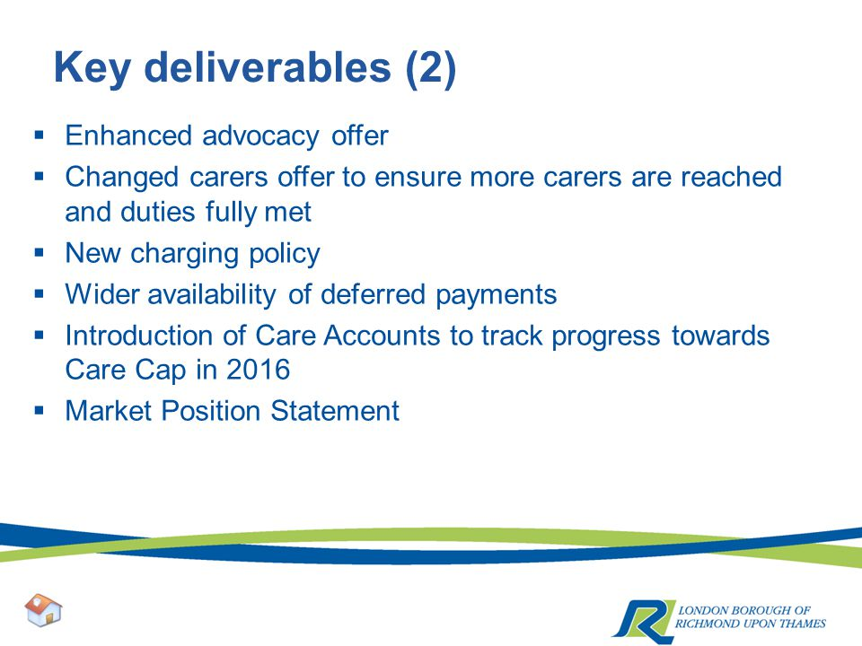 Key deliverables (2)  Enhanced advocacy offer  Changed carers offer to ensure more carers are reached and duties fully met  New charging policy  Wider availability of deferred payments  Introduction of Care Accounts to track progress towards Care Cap in 2016  Market Position Statement