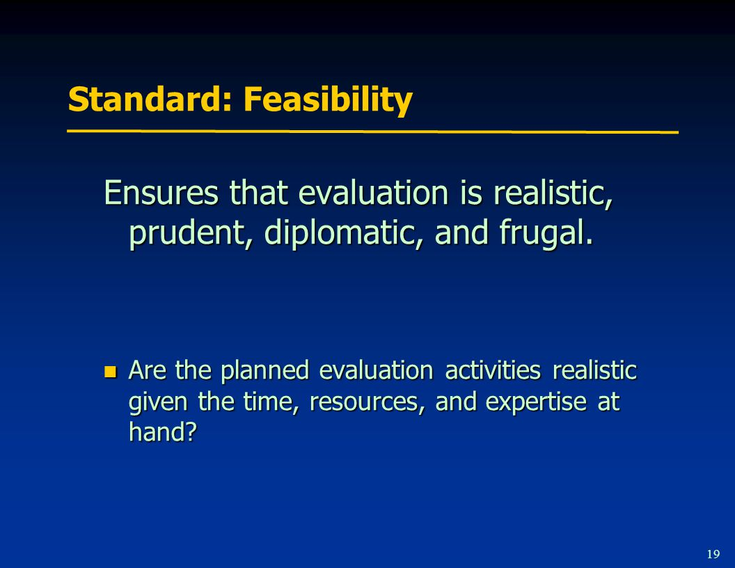 19 Standard: Feasibility Ensures that evaluation is realistic, prudent, diplomatic, and frugal.