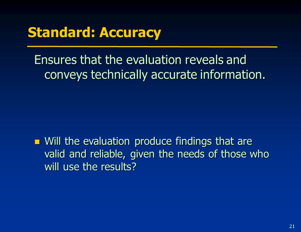 21 Standard: Accuracy Ensures that the evaluation reveals and conveys technically accurate information.