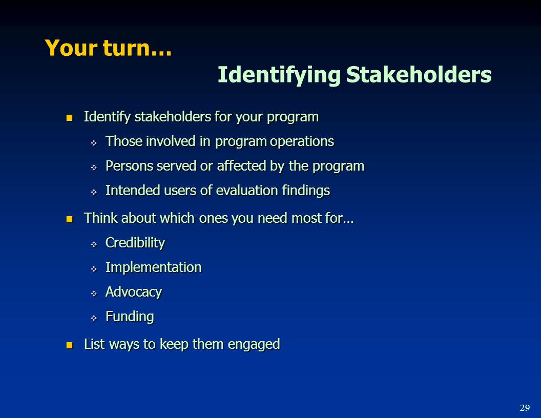 29 Your turn… Identifying Stakeholders Identify stakeholders for your program Identify stakeholders for your program  Those involved in program operations  Persons served or affected by the program  Intended users of evaluation findings Think about which ones you need most for… Think about which ones you need most for…  Credibility  Implementation  Advocacy  Funding List ways to keep them engaged List ways to keep them engaged