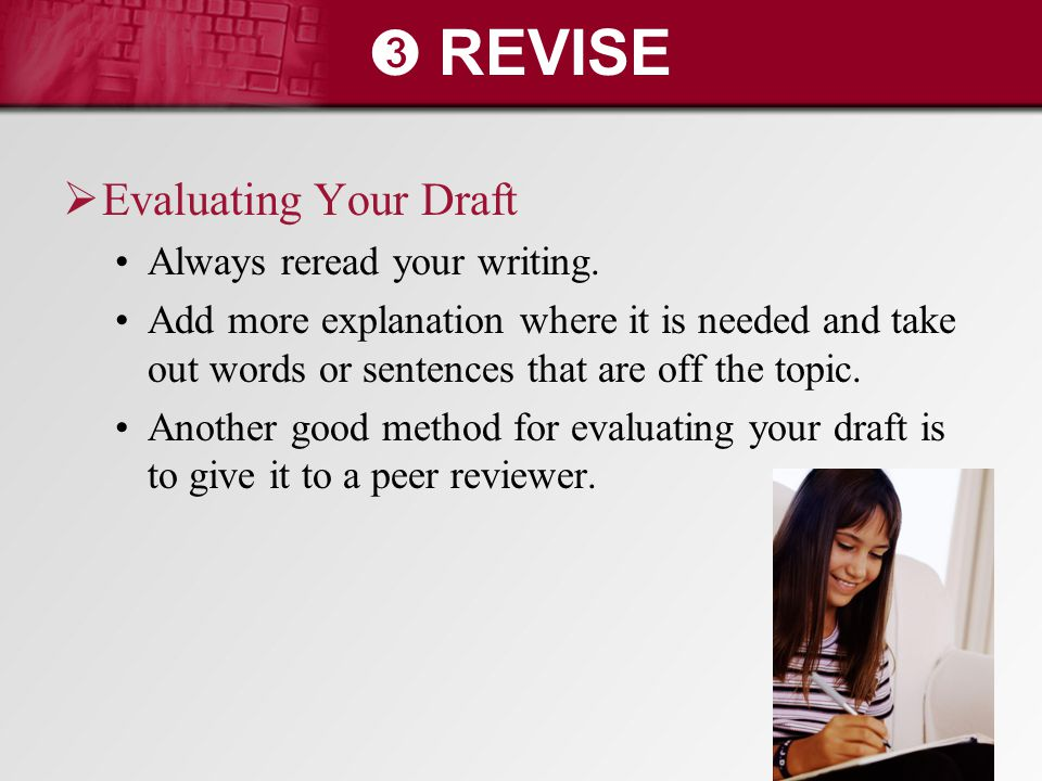 ➌ REVISE  Evaluating Your Draft Always reread your writing. Add more explanation where it is needed and take out words or sentences that are off the