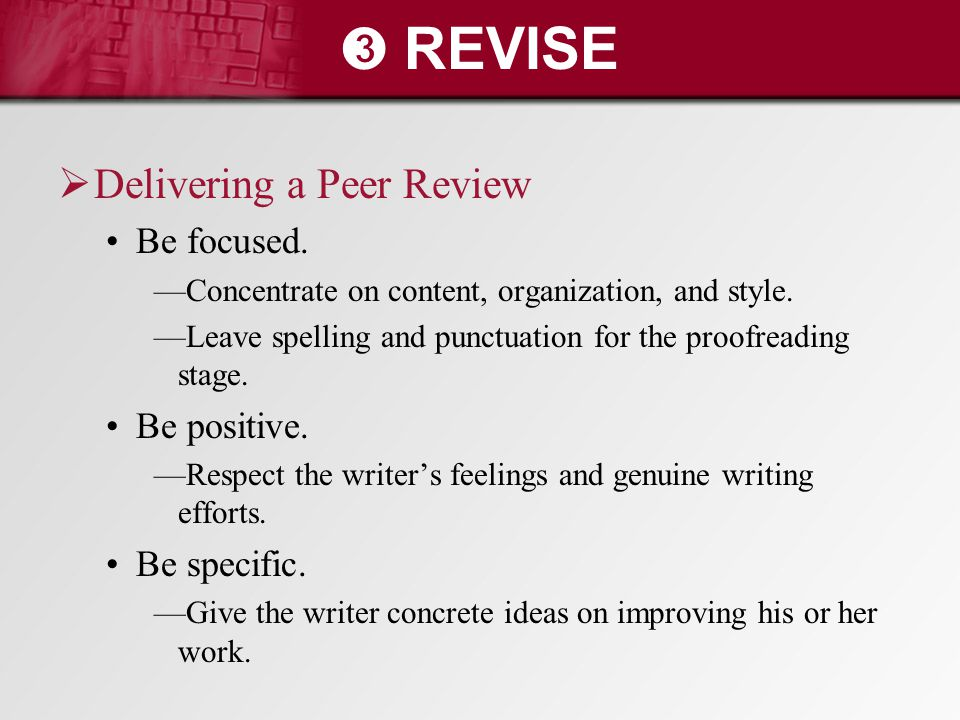 ➌ REVISE  Delivering a Peer Review Be focused. —Concentrate on content, organization, and style. —Leave spelling and punctuation for the proofreading