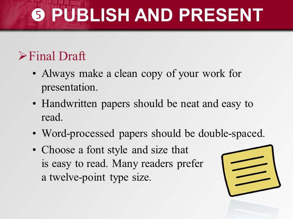  PUBLISH AND PRESENT  Final Draft Always make a clean copy of your work for presentation. Handwritten papers should be neat and easy to read. Word-p