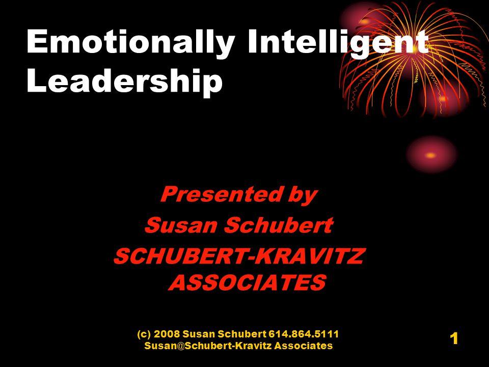 (c) 2008 Susan Schubert 614.864.5111 Susan@Schubert-Kravitz Associates 1 Emotionally Intelligent Leadership Presented by Susan Schubert SCHUBERT-KRAVI