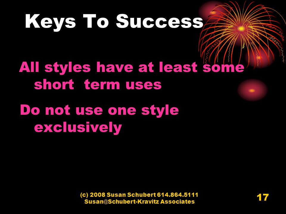 (c) 2008 Susan Schubert 614.864.5111 Susan@Schubert-Kravitz Associates 17 Keys To Success All styles have at least some short term uses Do not use one style exclusively