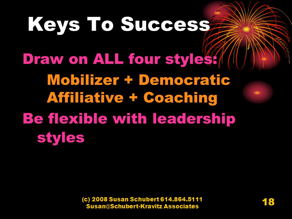 (c) 2008 Susan Schubert 614.864.5111 Susan@Schubert-Kravitz Associates 18 Keys To Success Draw on ALL four styles: Mobilizer + Democratic Affiliative + Coaching Be flexible with leadership styles