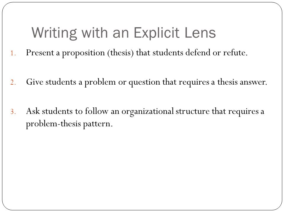 1. Present a proposition (thesis) that students defend or refute. 2. Give students a problem or question that requires a thesis answer. 3. Ask student
