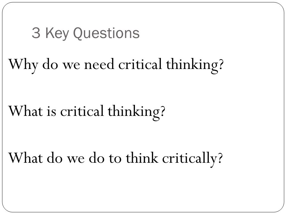3 Key Questions Why do we need critical thinking. What is critical thinking.