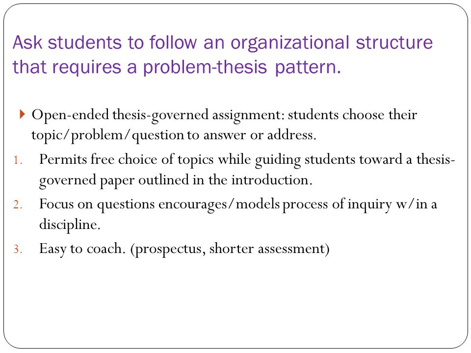  Open-ended thesis-governed assignment: students choose their topic/problem/question to answer or address.