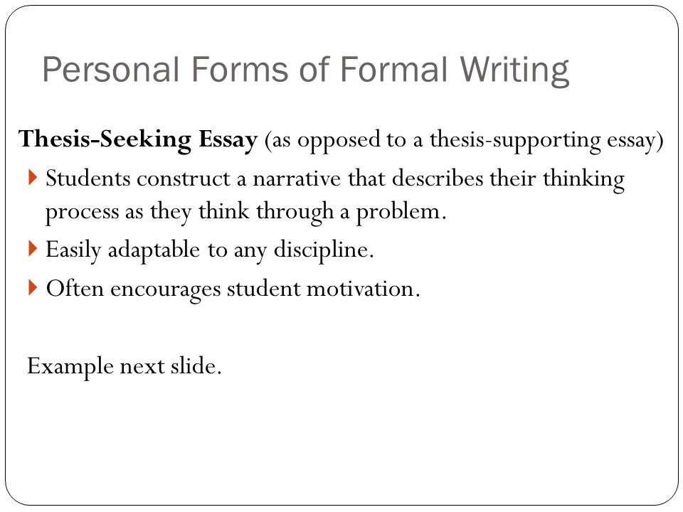 Thesis-Seeking Essay (as opposed to a thesis-supporting essay)  Students construct a narrative that describes their thinking process as they think through a problem.