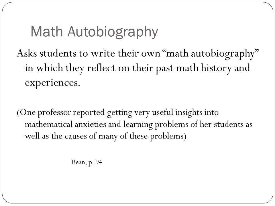 Asks students to write their own math autobiography in which they reflect on their past math history and experiences.