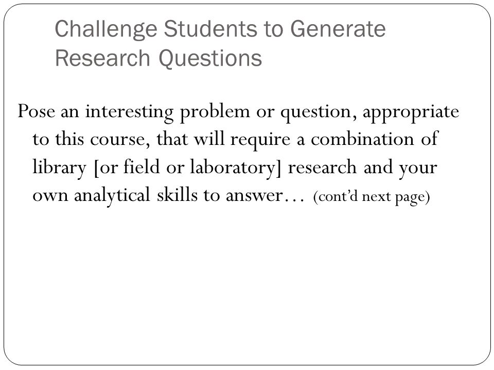 Pose an interesting problem or question, appropriate to this course, that will require a combination of library [or field or laboratory] research and your own analytical skills to answer… (cont'd next page) Challenge Students to Generate Research Questions