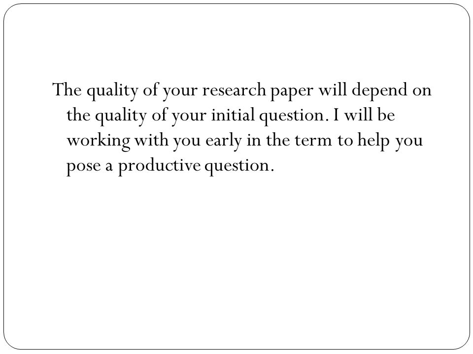 The quality of your research paper will depend on the quality of your initial question.