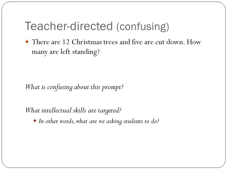 Teacher-directed (confusing) There are 12 Christmas trees and five are cut down. How many are left standing? What is confusing about this prompt? What