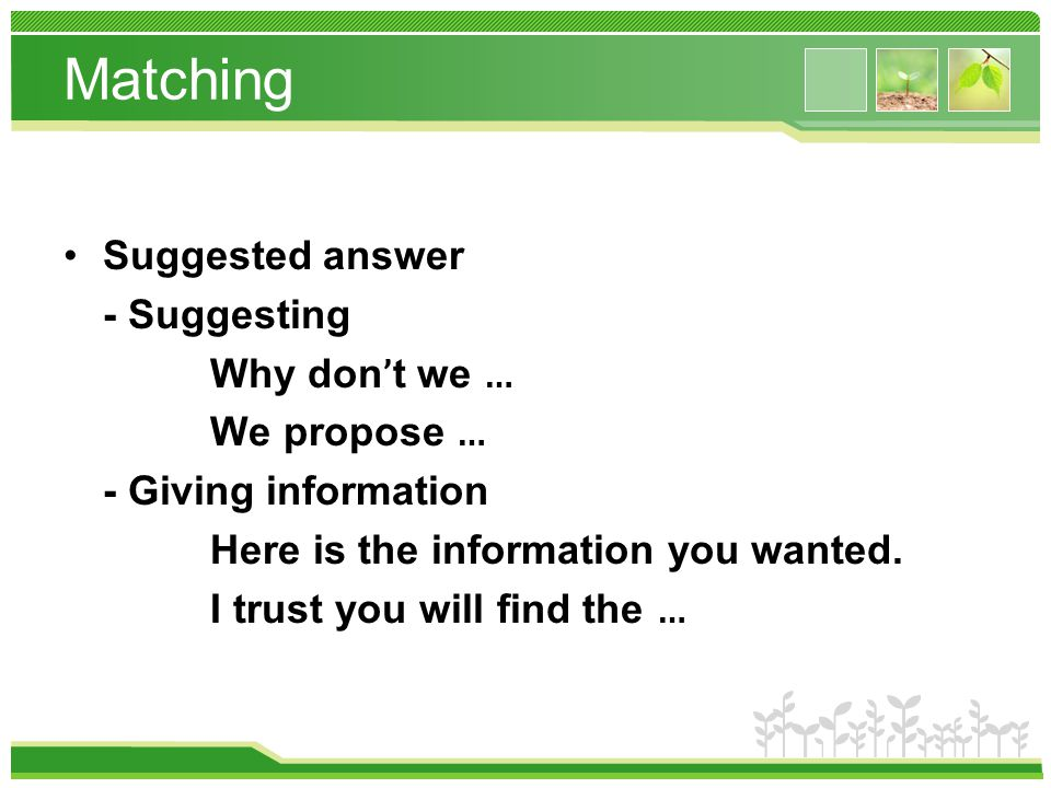 Matching Suggested answer - Suggesting Why don ' t we … We propose … - Giving information Here is the information you wanted.