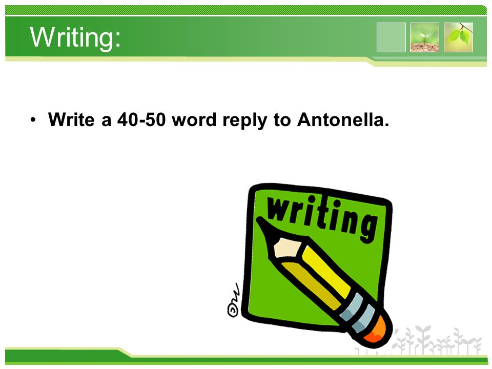 Writing: Write a 40-50 word reply to Antonella.