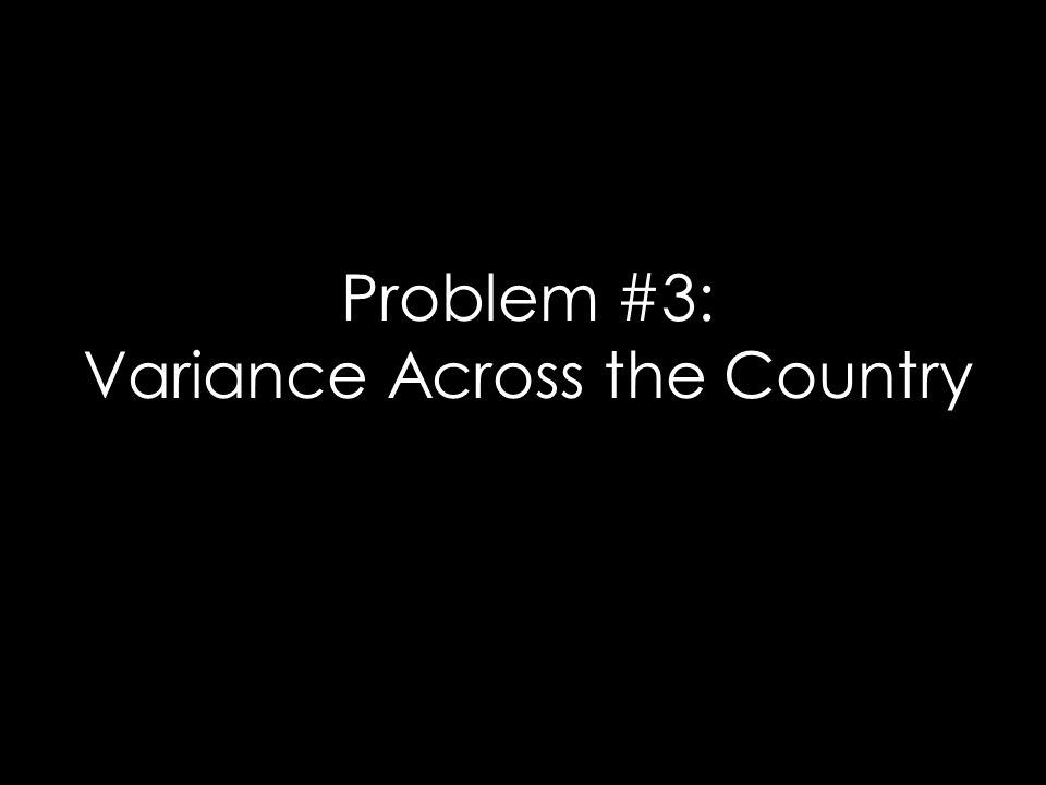 Problem #3: Variance Across the Country