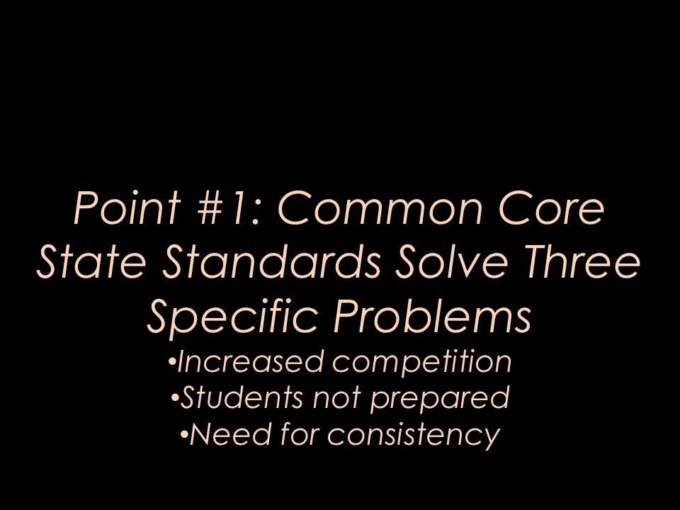 Point #1: Common Core State Standards Solve Three Specific Problems Increased competition Students not prepared Need for consistency