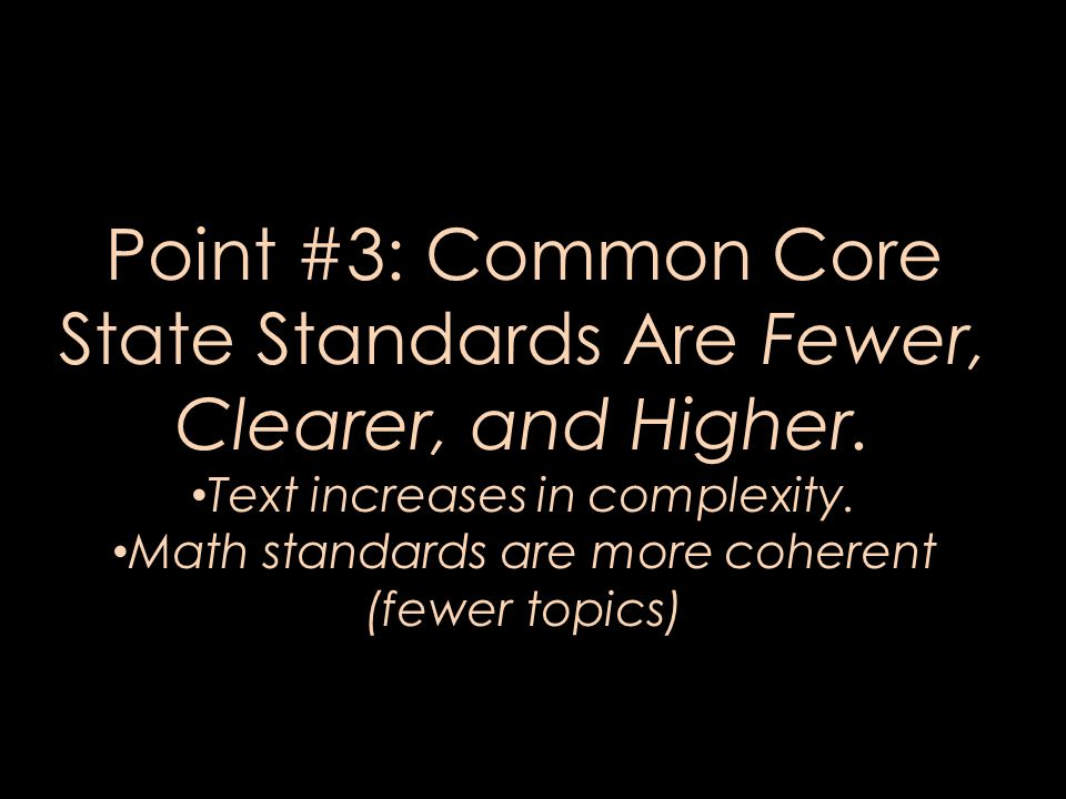 Point #3: Common Core State Standards Are Fewer, Clearer, and Higher. Text increases in complexity. Math standards are more coherent (fewer topics)