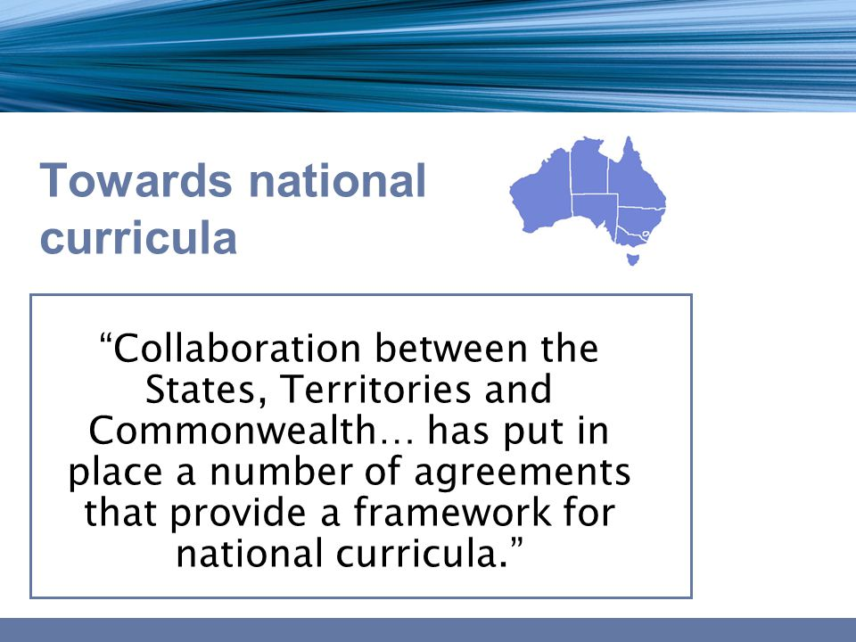 Towards national curricula Collaboration between the States, Territories and Commonwealth… has put in place a number of agreements that provide a framework for national curricula.