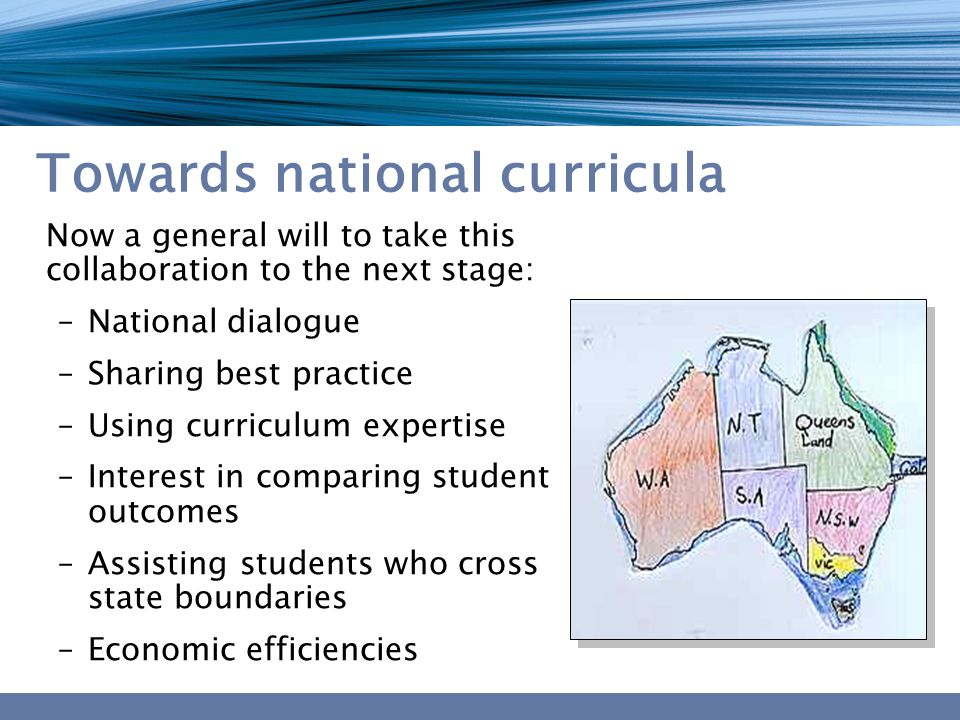 Towards national curricula Now a general will to take this collaboration to the next stage: –National dialogue –Sharing best practice –Using curriculum expertise –Interest in comparing student outcomes –Assisting students who cross state boundaries –Economic efficiencies