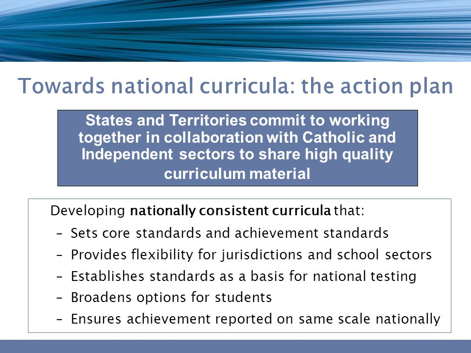 Towards national curricula: the action plan Developing nationally consistent curricula that: –Sets core standards and achievement standards –Provides