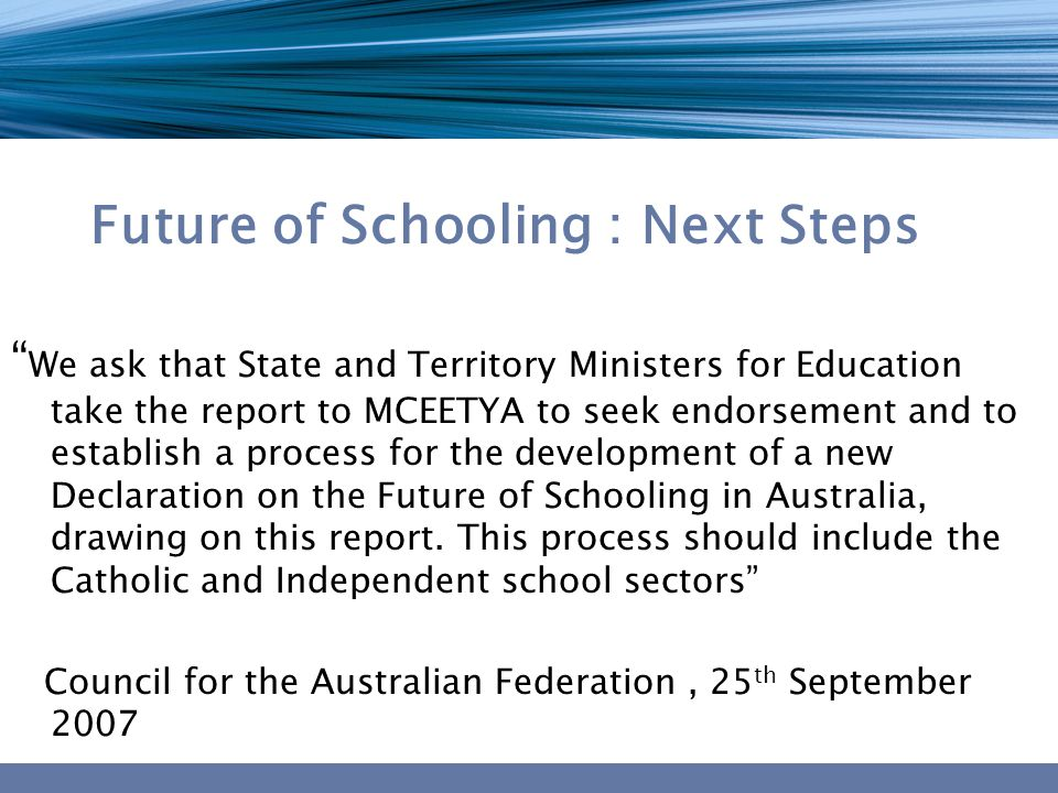 Future of Schooling : Next Steps We ask that State and Territory Ministers for Education take the report to MCEETYA to seek endorsement and to establish a process for the development of a new Declaration on the Future of Schooling in Australia, drawing on this report.
