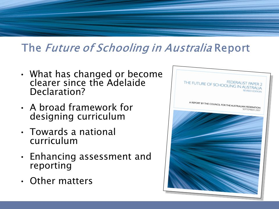 The Future of Schooling in Australia Report What has changed or become clearer since the Adelaide Declaration? A broad framework for designing curricu
