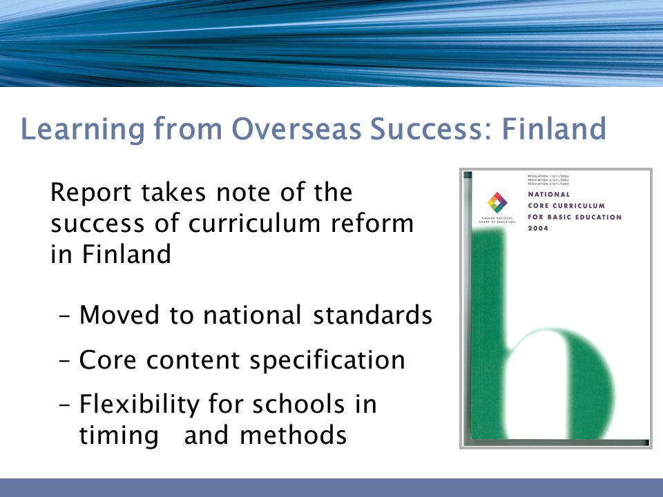 Learning from Overseas Success: Finland Report takes note of the success of curriculum reform in Finland –Moved to national standards –Core content specification –Flexibility for schools in timing and methods