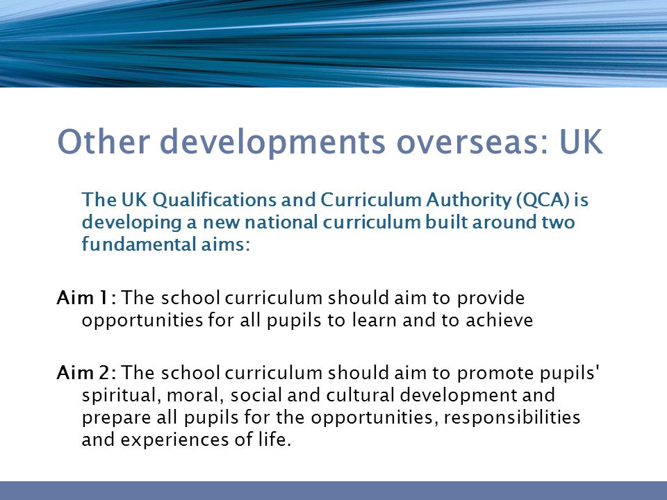 Other developments overseas: UK The UK Qualifications and Curriculum Authority (QCA) is developing a new national curriculum built around two fundamental aims: Aim 1: The school curriculum should aim to provide opportunities for all pupils to learn and to achieve Aim 2: The school curriculum should aim to promote pupils spiritual, moral, social and cultural development and prepare all pupils for the opportunities, responsibilities and experiences of life.