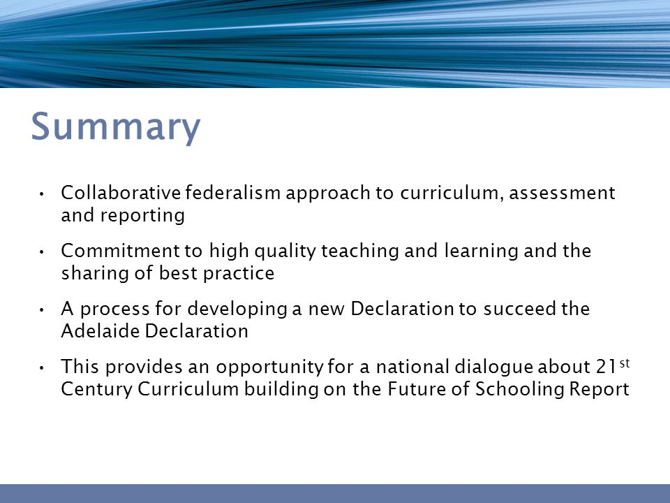 Summary Collaborative federalism approach to curriculum, assessment and reporting Commitment to high quality teaching and learning and the sharing of