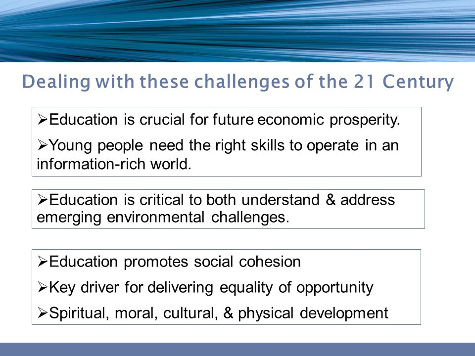 Social/cultural/ethical Environmental Economic and technological Dealing with these challenges of the 21 Century  Education is crucial for future economic prosperity.