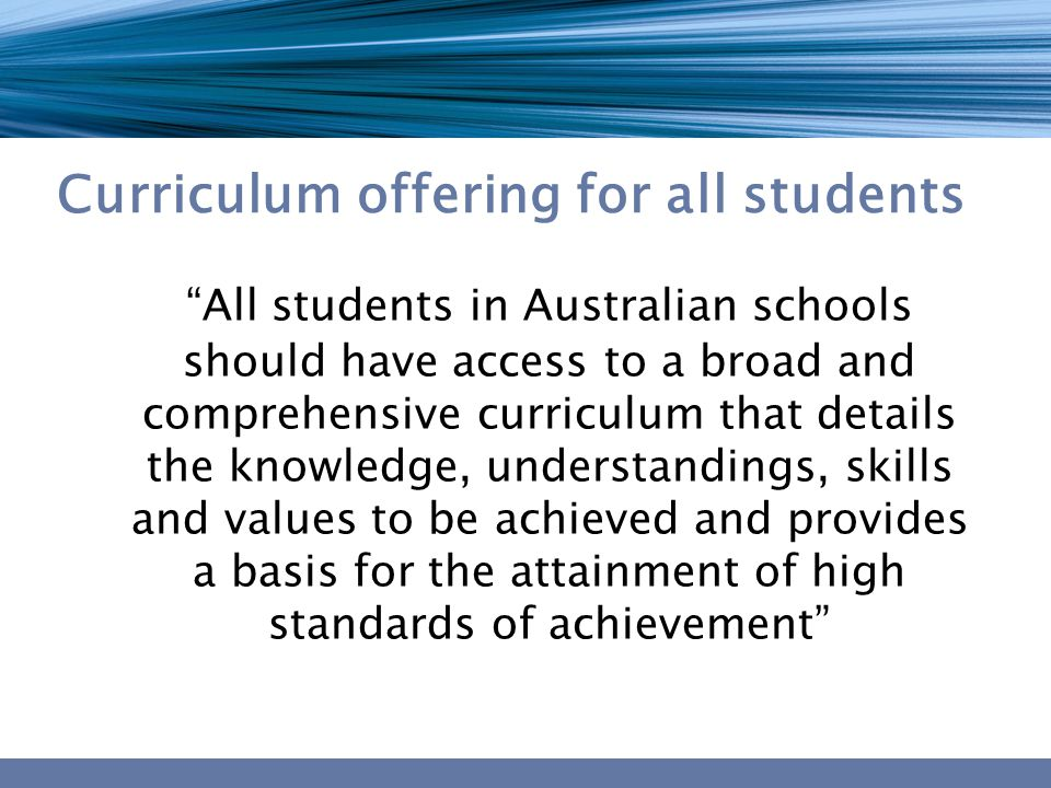 """Curriculum offering for all students """"All students in Australian schools should have access to a broad and comprehensive curriculum that details the k"""