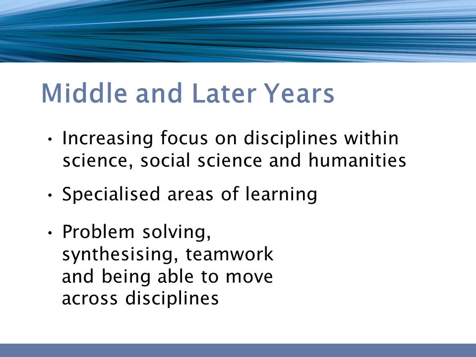 Middle and Later Years Increasing focus on disciplines within science, social science and humanities Specialised areas of learning Problem solving, synthesising, teamwork and being able to move across disciplines