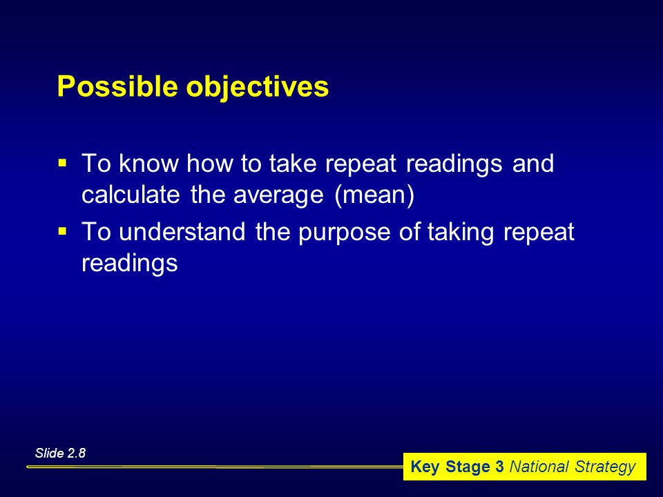 Key Stage 3 National Strategy Possible objectives  To know how to take repeat readings and calculate the average (mean)  To understand the purpose of taking repeat readings Slide 2.8