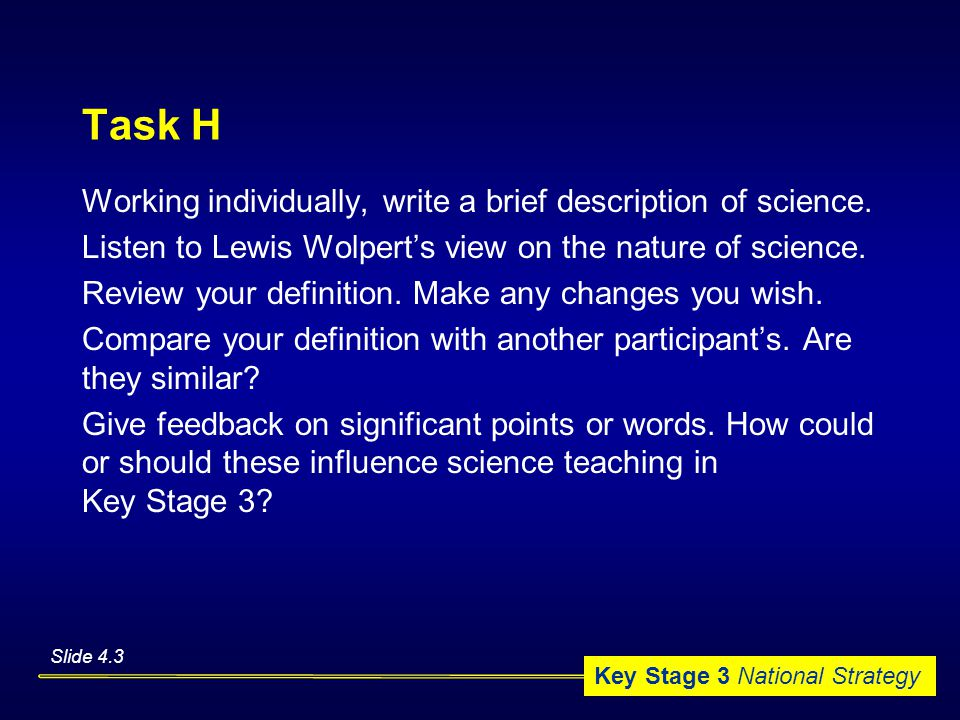 Key Stage 3 National Strategy Task H Working individually, write a brief description of science.