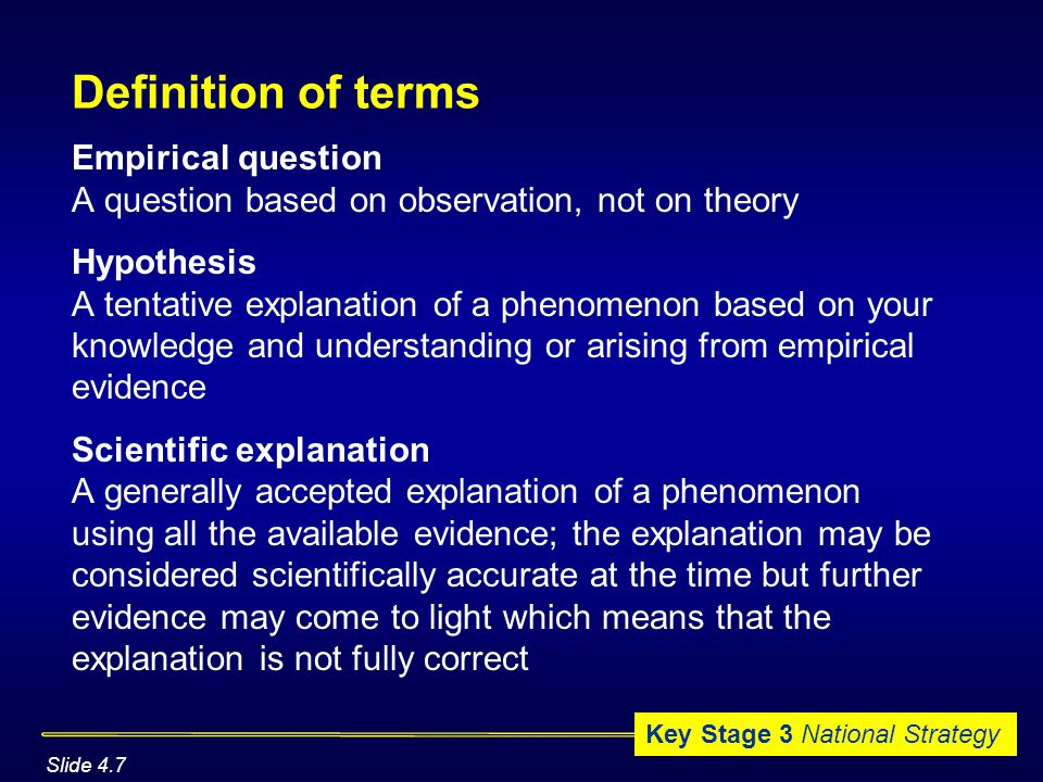 Key Stage 3 National Strategy Definition of terms Empirical question A question based on observation, not on theory Hypothesis A tentative explanation of a phenomenon based on your knowledge and understanding or arising from empirical evidence Scientific explanation A generally accepted explanation of a phenomenon using all the available evidence; the explanation may be considered scientifically accurate at the time but further evidence may come to light which means that the explanation is not fully correct Slide 4.7