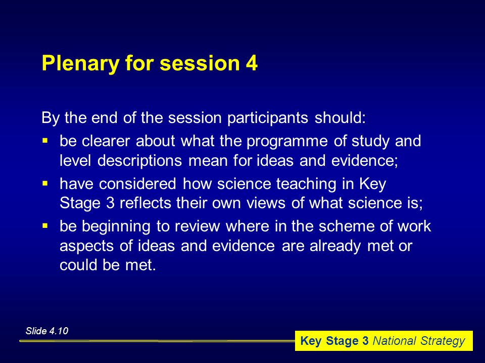 Key Stage 3 National Strategy Plenary for session 4 By the end of the session participants should:  be clearer about what the programme of study and level descriptions mean for ideas and evidence;  have considered how science teaching in Key Stage 3 reflects their own views of what science is;  be beginning to review where in the scheme of work aspects of ideas and evidence are already met or could be met.