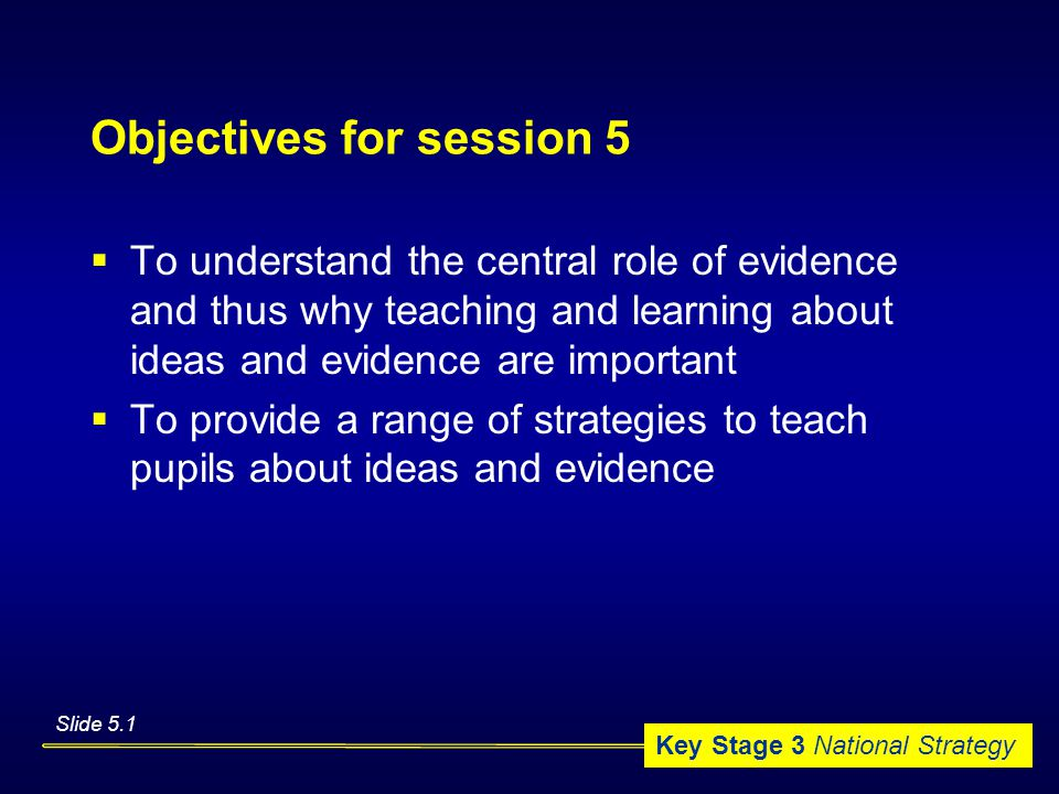 Key Stage 3 National Strategy Objectives for session 5  To understand the central role of evidence and thus why teaching and learning about ideas and evidence are important  To provide a range of strategies to teach pupils about ideas and evidence Slide 5.1