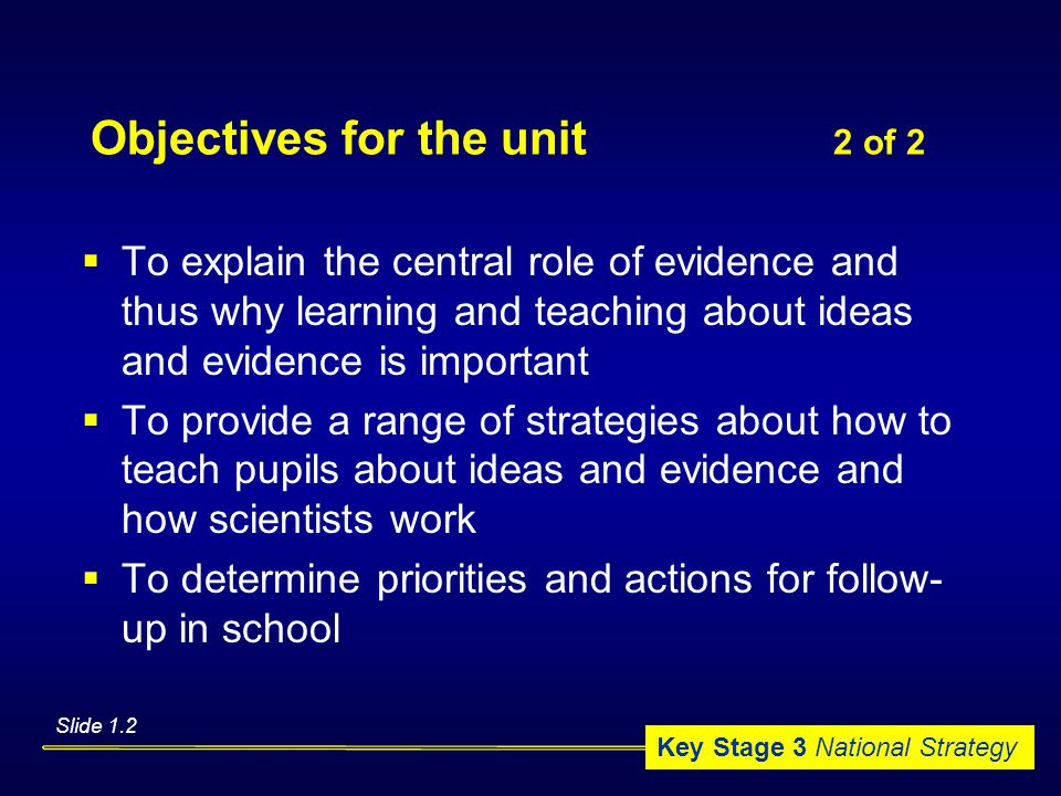 Key Stage 3 National Strategy Objectives for the unit 2 of 2  To explain the central role of evidence and thus why learning and teaching about ideas and evidence is important  To provide a range of strategies about how to teach pupils about ideas and evidence and how scientists work  To determine priorities and actions for follow- up in school Slide 1.2