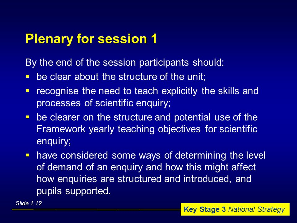 Key Stage 3 National Strategy Plenary for session 1 By the end of the session participants should:  be clear about the structure of the unit;  recognise the need to teach explicitly the skills and processes of scientific enquiry;  be clearer on the structure and potential use of the Framework yearly teaching objectives for scientific enquiry;  have considered some ways of determining the level of demand of an enquiry and how this might affect how enquiries are structured and introduced, and pupils supported.