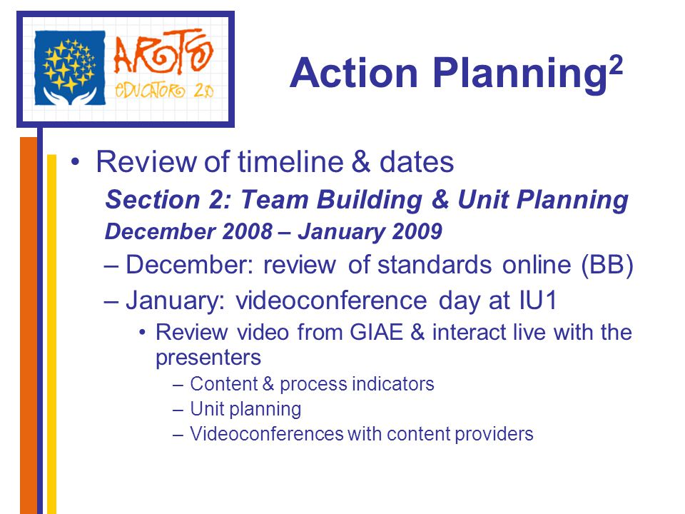 Action Planning 2 Review of timeline & dates Section 2: Team Building & Unit Planning December 2008 – January 2009 –December: review of standards online (BB) –January: videoconference day at IU1 Review video from GIAE & interact live with the presenters –Content & process indicators –Unit planning –Videoconferences with content providers
