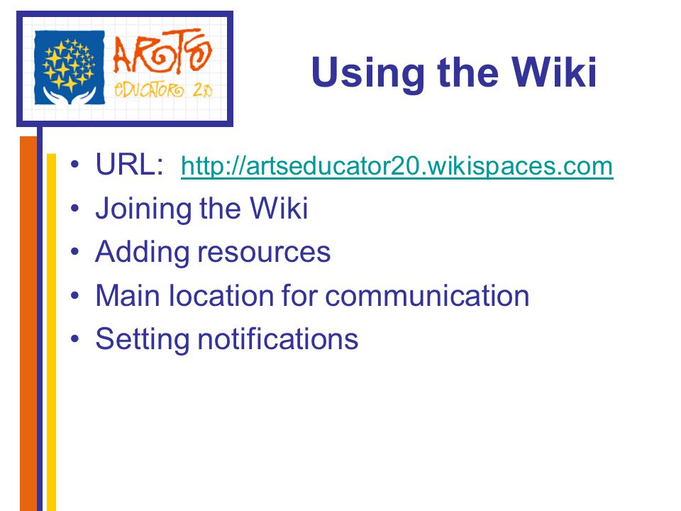 Using the Wiki URL: http://artseducator20.wikispaces.com http://artseducator20.wikispaces.com Joining the Wiki Adding resources Main location for communication Setting notifications