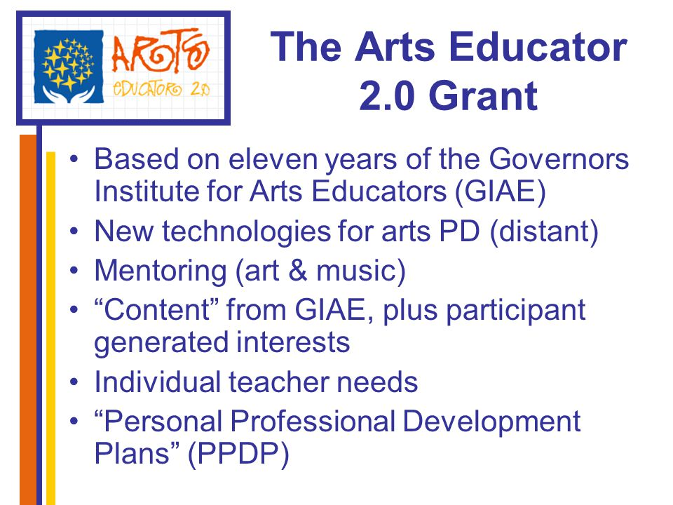 The Arts Educator 2.0 Grant Based on eleven years of the Governors Institute for Arts Educators (GIAE) New technologies for arts PD (distant) Mentoring (art & music) Content from GIAE, plus participant generated interests Individual teacher needs Personal Professional Development Plans (PPDP)