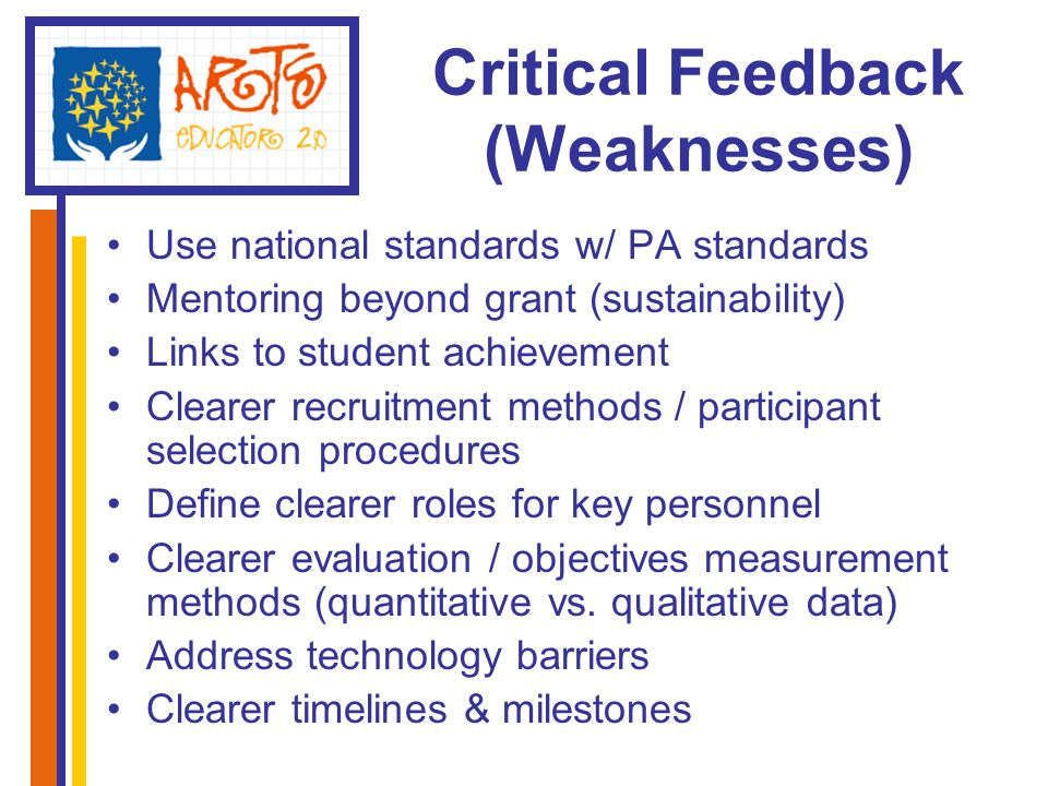 Critical Feedback (Weaknesses) Use national standards w/ PA standards Mentoring beyond grant (sustainability) Links to student achievement Clearer recruitment methods / participant selection procedures Define clearer roles for key personnel Clearer evaluation / objectives measurement methods (quantitative vs.